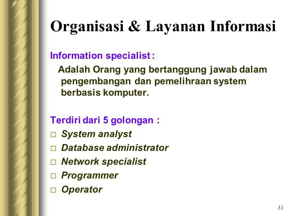 31 Organisasi & Layanan Informasi Information specialist : Adalah Orang yang bertanggung jawab dalam pengembangan dan pemelihraan system berbasis komputer.