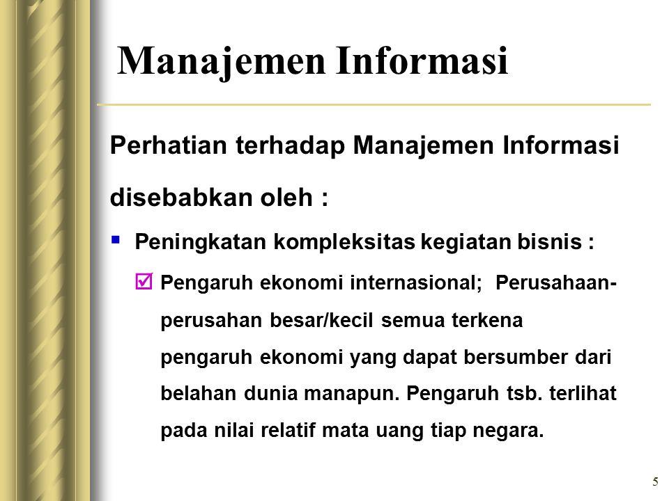 5 Manajemen Informasi Perhatian terhadap Manajemen Informasi disebabkan oleh :  Peningkatan kompleksitas kegiatan bisnis :  Pengaruh ekonomi internasional; Perusahaan- perusahan besar/kecil semua terkena pengaruh ekonomi yang dapat bersumber dari belahan dunia manapun.
