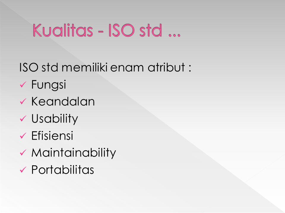 ISO std memiliki enam atribut : Fungsi Keandalan Usability Efisiensi Maintainability Portabilitas