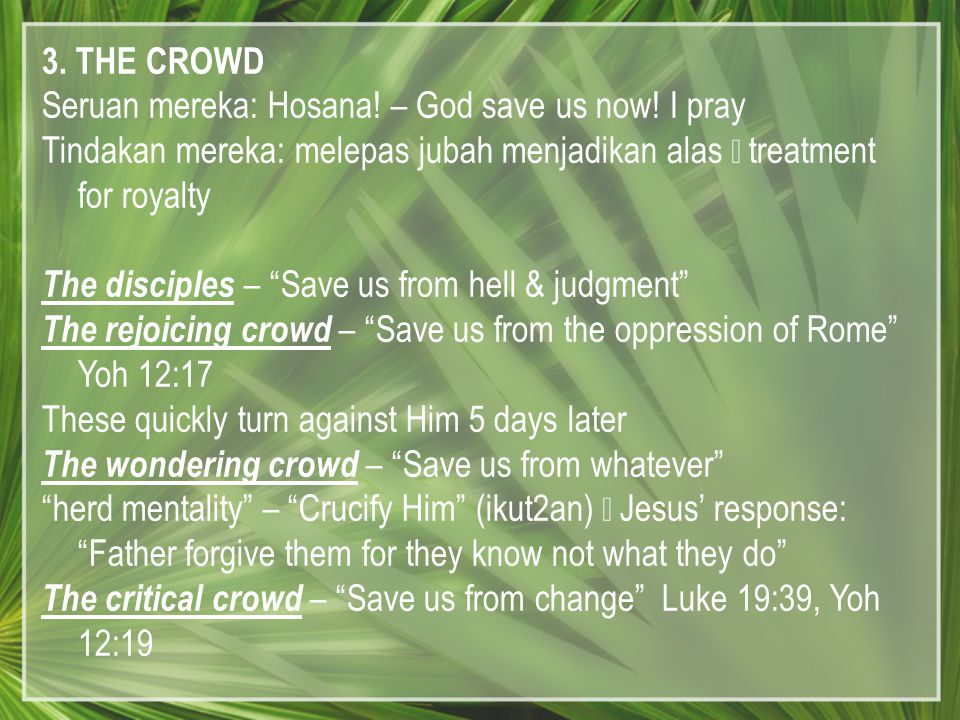 3. THE CROWD Seruan mereka: Hosana! – God save us now! I pray Tindakan mereka: melepas jubah menjadikan alas  treatment for royalty The disciples – ""