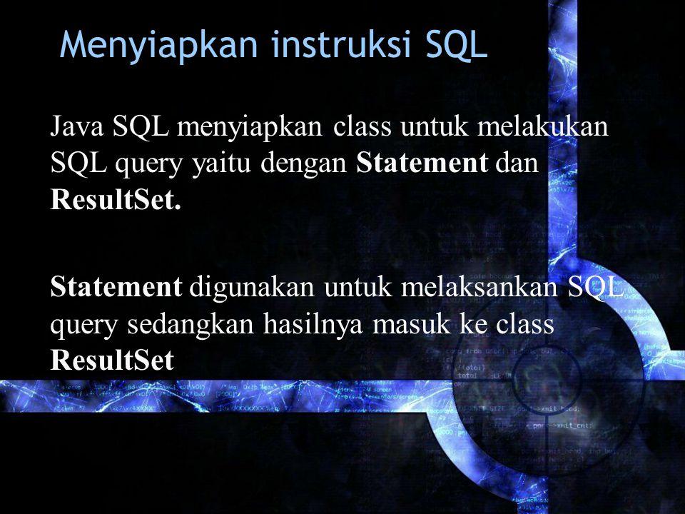 Menyiapkan instruksi SQL Java SQL menyiapkan class untuk melakukan SQL query yaitu dengan Statement dan ResultSet. Statement digunakan untuk melaksank