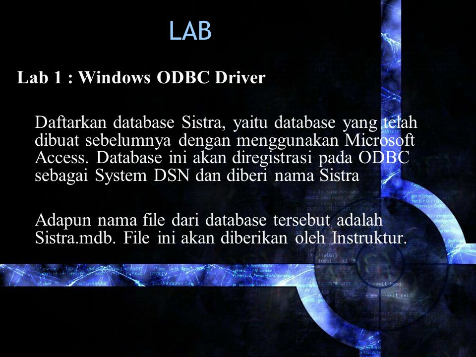 LAB Lab 1 : Windows ODBC Driver Daftarkan database Sistra, yaitu database yang telah dibuat sebelumnya dengan menggunakan Microsoft Access. Database i