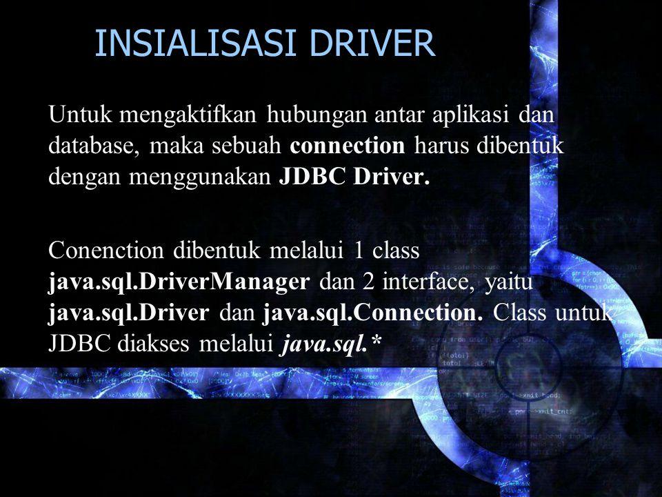 INSIALISASI DRIVER Untuk mengaktifkan hubungan antar aplikasi dan database, maka sebuah connection harus dibentuk dengan menggunakan JDBC Driver. Cone