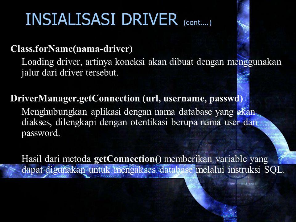 Class.forName(nama-driver) Loading driver, artinya koneksi akan dibuat dengan menggunakan jalur dari driver tersebut. DriverManager.getConnection (url