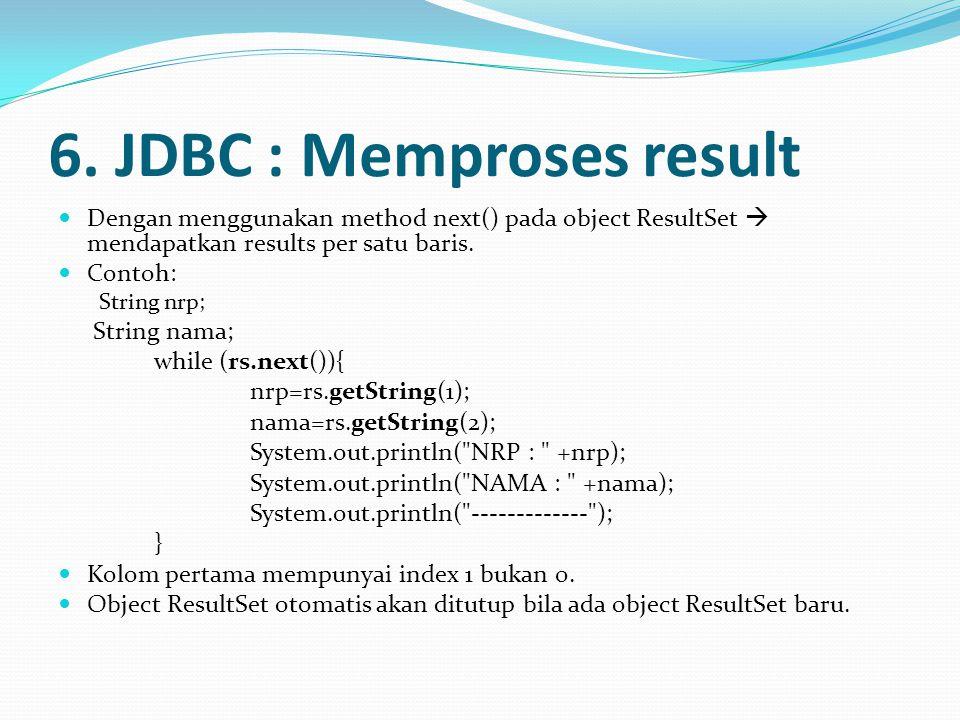 6. JDBC : Memproses result Dengan menggunakan method next() pada object ResultSet  mendapatkan results per satu baris. Contoh: String nrp; String nam