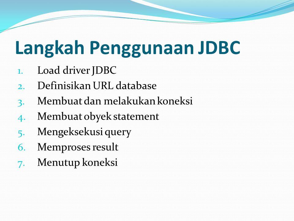 Langkah Penggunaan JDBC 1. Load driver JDBC 2. Definisikan URL database 3. Membuat dan melakukan koneksi 4. Membuat obyek statement 5. Mengeksekusi qu