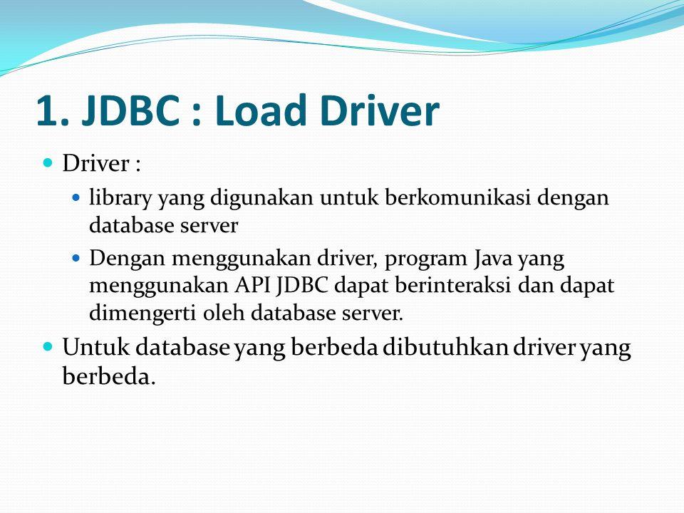 1. JDBC : Load Driver Driver : library yang digunakan untuk berkomunikasi dengan database server Dengan menggunakan driver, program Java yang mengguna
