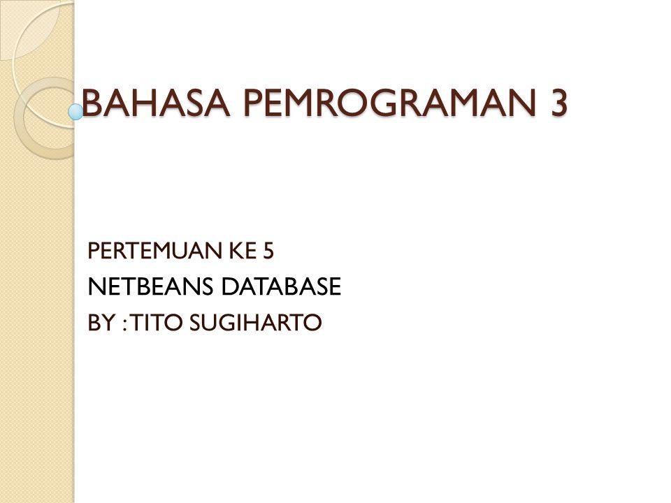 BAHASA PEMROGRAMAN 3 PERTEMUAN KE 5 NETBEANS DATABASE BY : TITO SUGIHARTO