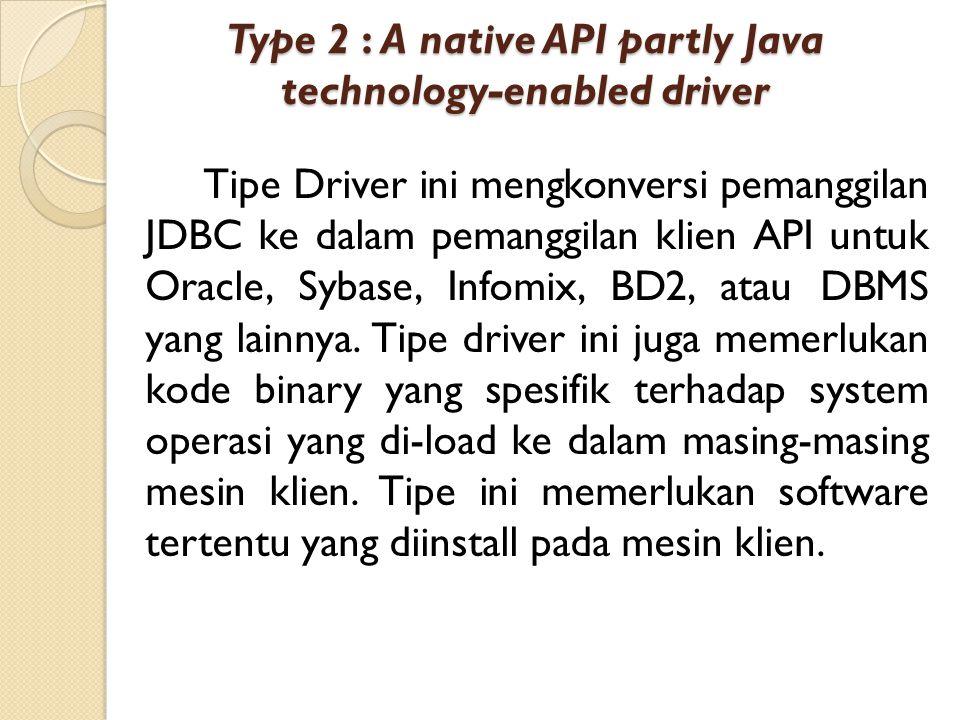 Type 2 : A native API partly Java technology-enabled driver Tipe Driver ini mengkonversi pemanggilan JDBC ke dalam pemanggilan klien API untuk Oracle,