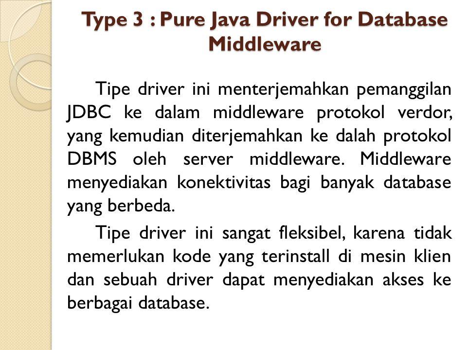 Type 3 : Pure Java Driver for Database Middleware Tipe driver ini menterjemahkan pemanggilan JDBC ke dalam middleware protokol verdor, yang kemudian d