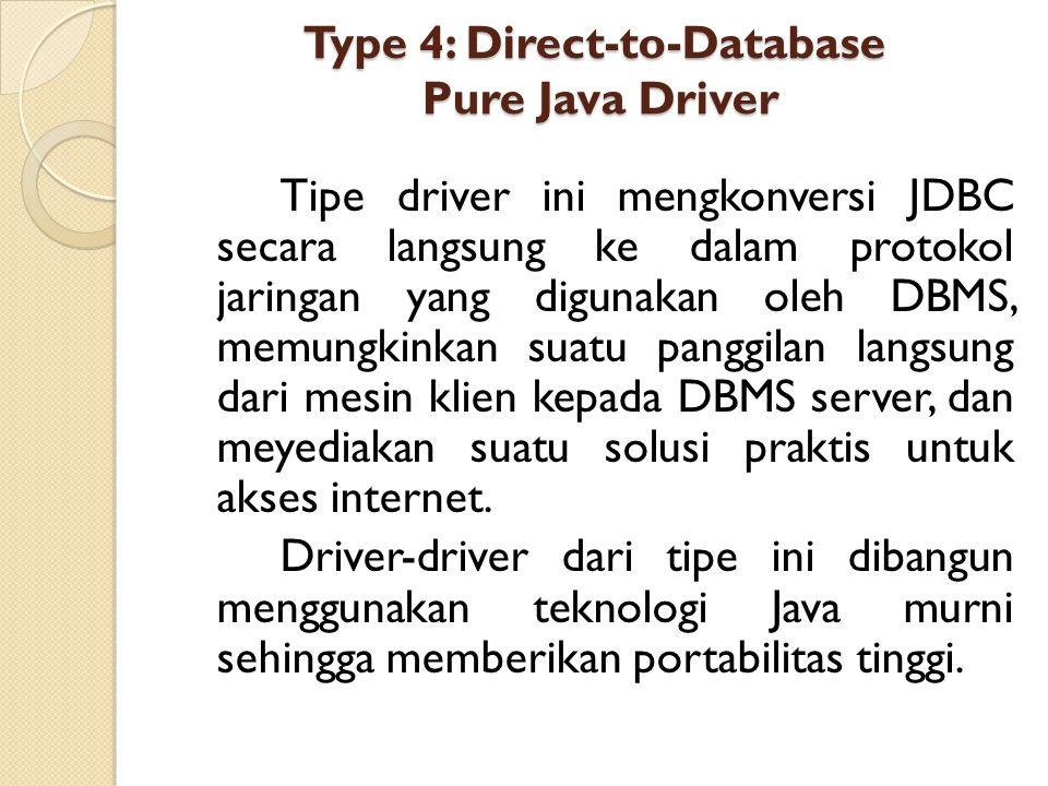 Type 4: Direct-to-Database Pure Java Driver Tipe driver ini mengkonversi JDBC secara langsung ke dalam protokol jaringan yang digunakan oleh DBMS, mem