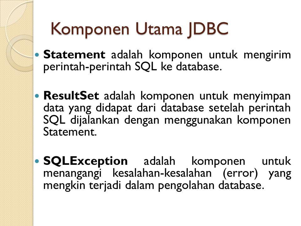 Komponen Utama JDBC Statement adalah komponen untuk mengirim perintah-perintah SQL ke database. ResultSet adalah komponen untuk menyimpan data yang di