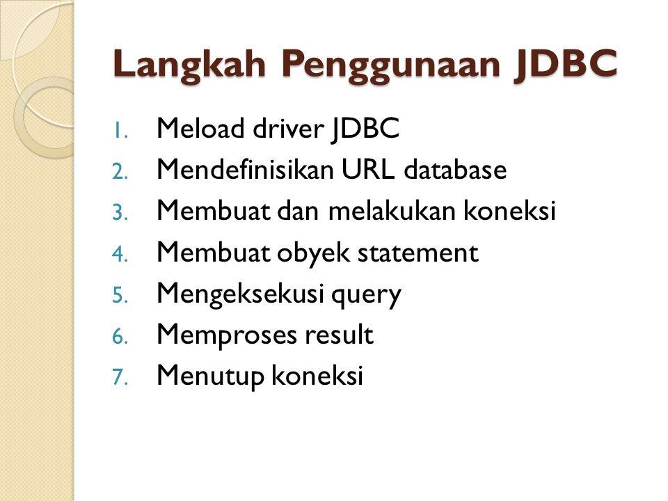 Langkah Penggunaan JDBC 1. Meload driver JDBC 2. Mendefinisikan URL database 3. Membuat dan melakukan koneksi 4. Membuat obyek statement 5. Mengekseku