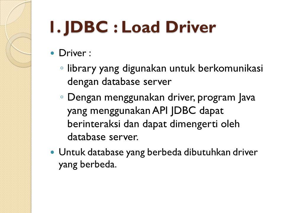 1. JDBC : Load Driver Driver : ◦ library yang digunakan untuk berkomunikasi dengan database server ◦ Dengan menggunakan driver, program Java yang meng