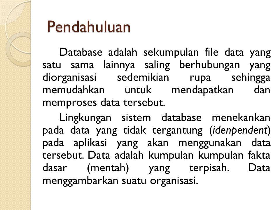 Pendahuluan Database adalah sekumpulan file data yang satu sama lainnya saling berhubungan yang diorganisasi sedemikian rupa sehingga memudahkan untuk