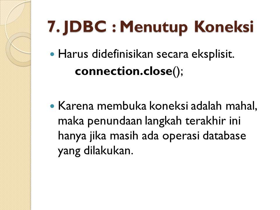 7. JDBC : Menutup Koneksi Harus didefinisikan secara eksplisit. connection.close(); Karena membuka koneksi adalah mahal, maka penundaan langkah terakh
