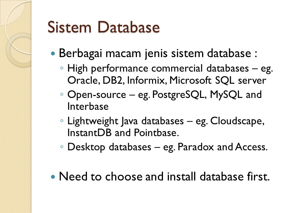 Sistem Database Berbagai macam jenis sistem database : ◦ High performance commercial databases – eg. Oracle, DB2, Informix, Microsoft SQL server ◦ Ope