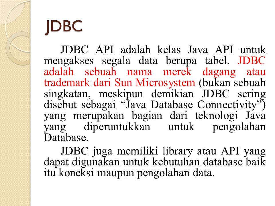JDBC JDBC API adalah kelas Java API untuk mengakses segala data berupa tabel. JDBC adalah sebuah nama merek dagang atau trademark dari Sun Microsystem