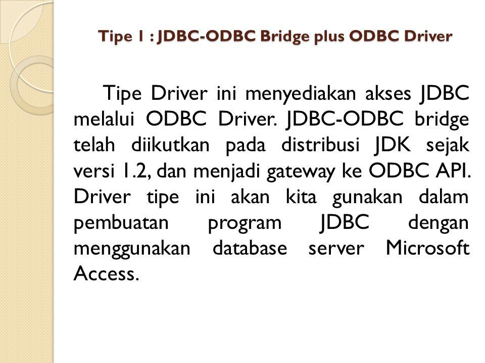 Tipe 1 : JDBC-ODBC Bridge plus ODBC Driver Tipe Driver ini menyediakan akses JDBC melalui ODBC Driver. JDBC-ODBC bridge telah diikutkan pada distribus