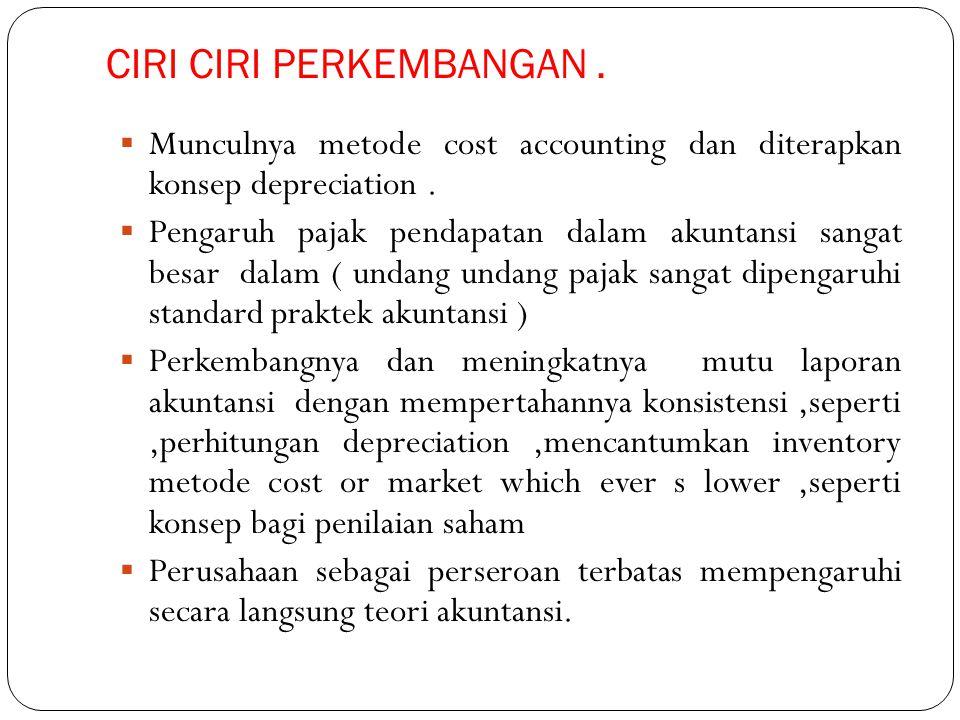 CIRI CIRI PERKEMBANGAN.  Munculnya metode cost accounting dan diterapkan konsep depreciation.  Pengaruh pajak pendapatan dalam akuntansi sangat besa