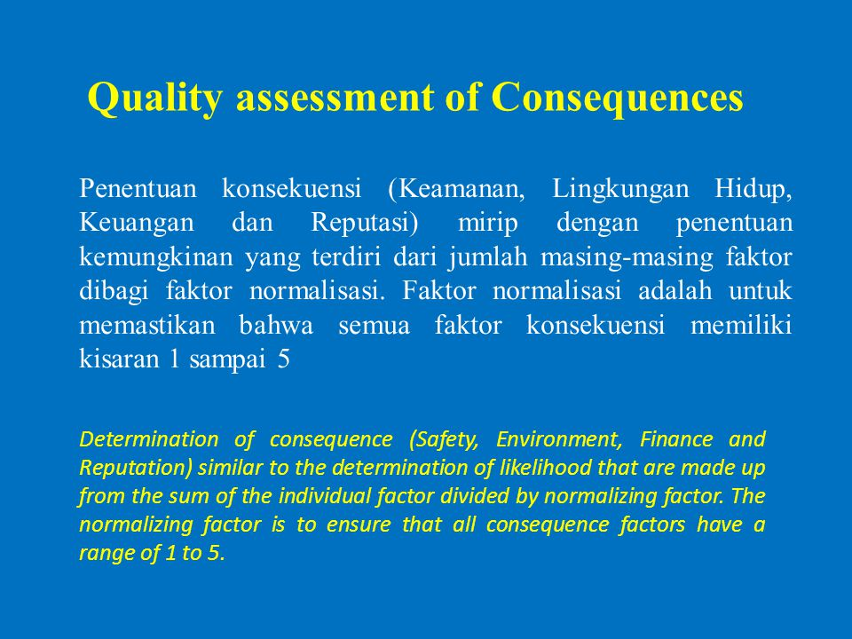 Quality assessment of Consequences Determination of consequence (Safety, Environment, Finance and Reputation) similar to the determination of likeliho