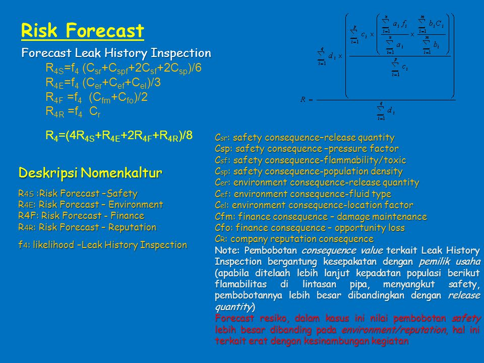 Forecast Leak History Inspection R 4S =f 4 (C sr +C spf +2C sf +2C sp )/6 R 4E =f 4 (C er +C ef +C el )/3 R 4F =f 4 (C fm +C fo )/2 R 4R =f 4 C r R 4 =(4R 4S +R 4E +2R 4F +R 4R )/8 Risk Forecast Deskripsi Nomenkaltur R 4S :Risk Forecast –Safety R 4E : Risk Forecast – Environment R4F: Risk Forecast - Finance R 4R : Risk Forecast – Reputation f 4 : likelihood –Leak History Inspection C sr : safety consequence–release quantity Csp: safety consequence –pressure factor C sf : safety consequence-flammability/toxic C sp : safety consequence-population density C er : environment consequence-release quantity C ef : environment consequence-fluid type C el : environment consequence-location factor Cfm: finance consequence – damage maintenance Cfo: finance consequence – opportunity loss C R : company reputation consequence Note: Pembobotan consequence value terkait Leak History Inspection bergantung kesepakatan dengan pemilik usaha (apabila ditelaah lebih lanjut kepadatan populasi berikut flamabilitas di lintasan pipa, menyangkut safety, pembobotannya lebih besar dibandingkan dengan release quantity) Forecast resiko, dalam kasus ini nilai pembobotan safety lebih besar dibanding pada environment/reputation, hal ini terkait erat dengan kesinambungan kegiatan