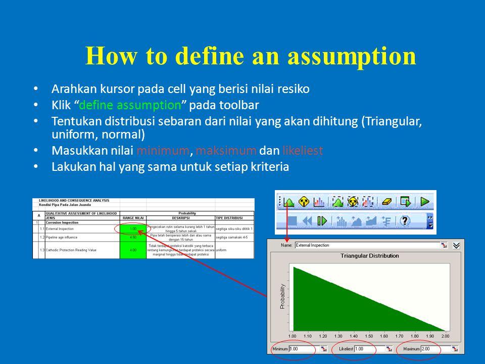 How to define an assumption Arahkan kursor pada cell yang berisi nilai resiko Klik define assumption pada toolbar Tentukan distribusi sebaran dari nilai yang akan dihitung (Triangular, uniform, normal) Masukkan nilai minimum, maksimum dan likeliest Lakukan hal yang sama untuk setiap kriteria