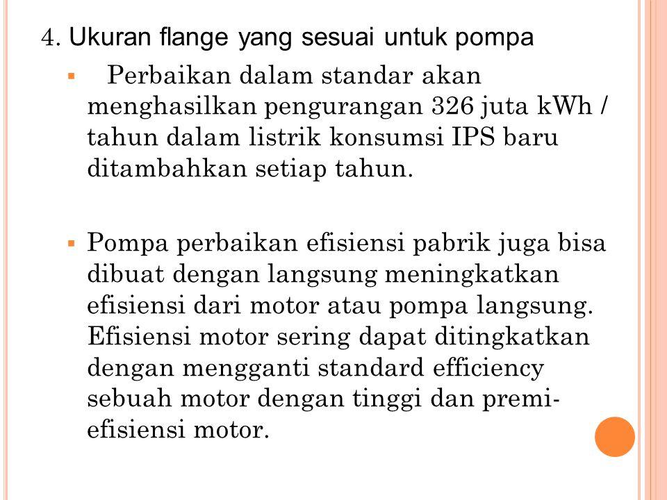 4. Ukuran flange yang sesuai untuk pompa  Perbaikan dalam standar akan menghasilkan pengurangan 326 juta kWh / tahun dalam listrik konsumsi IPS baru