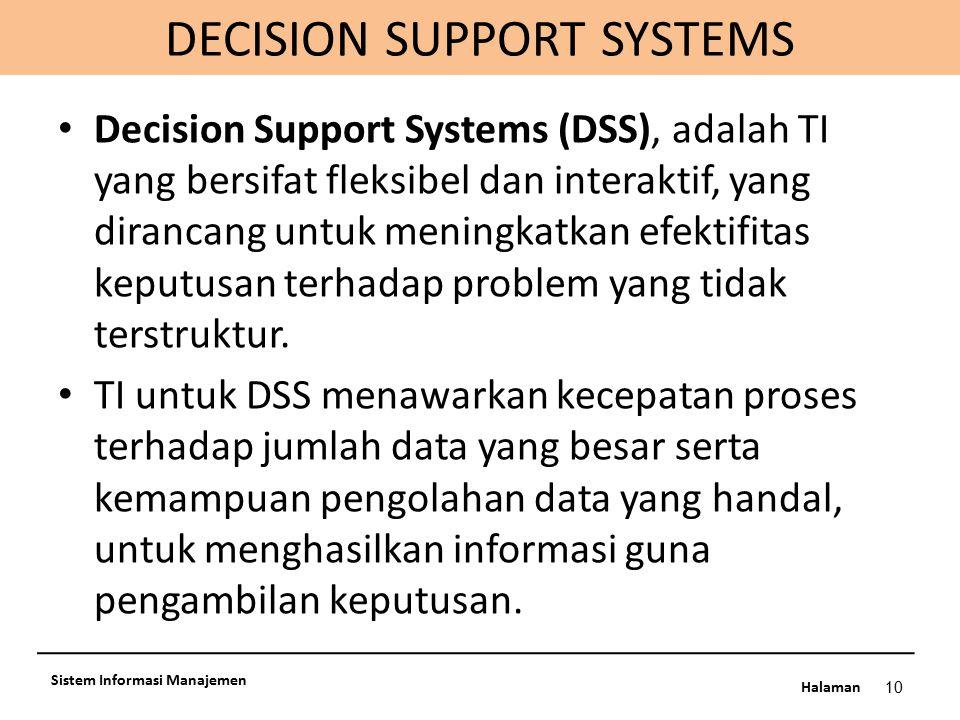 Halaman DECISION SUPPORT SYSTEMS 10 Sistem Informasi Manajemen Decision Support Systems (DSS), adalah TI yang bersifat fleksibel dan interaktif, yang