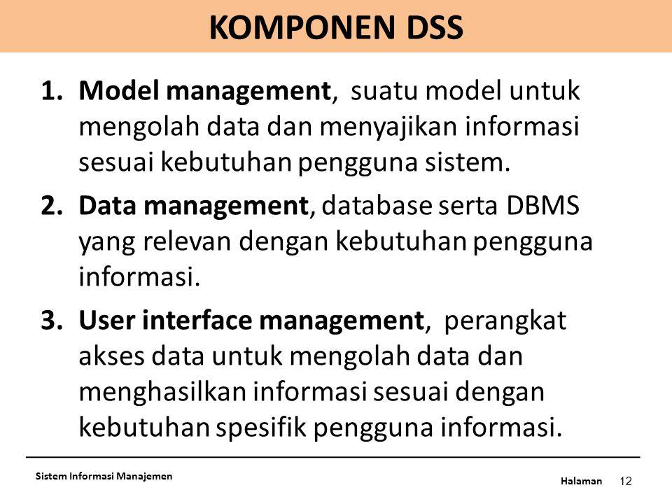 Halaman KOMPONEN DSS 12 Sistem Informasi Manajemen 1.Model management, suatu model untuk mengolah data dan menyajikan informasi sesuai kebutuhan pengg