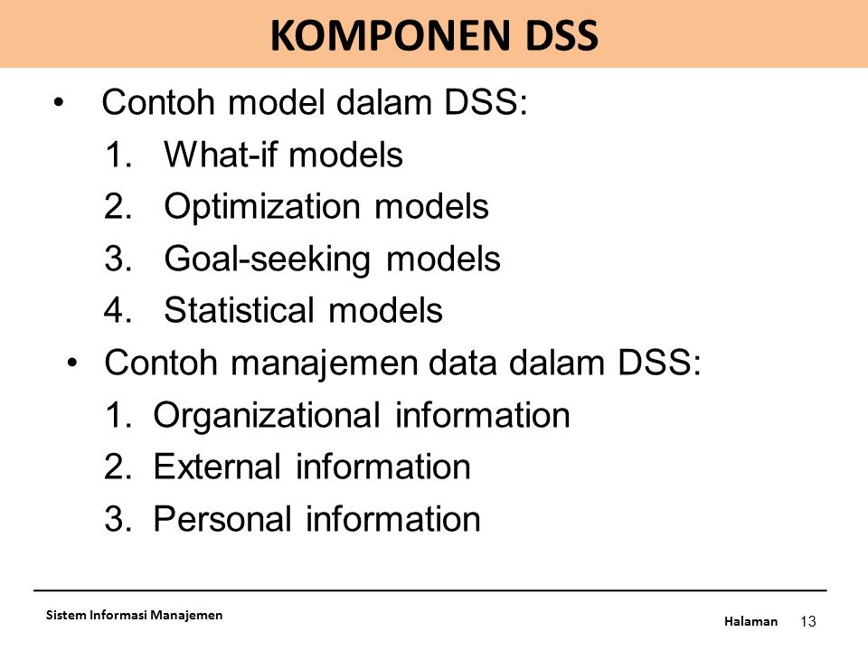 Halaman KOMPONEN DSS 13 Sistem Informasi Manajemen Contoh model dalam DSS: 1.What-if models 2.Optimization models 3.Goal-seeking models 4.Statistical