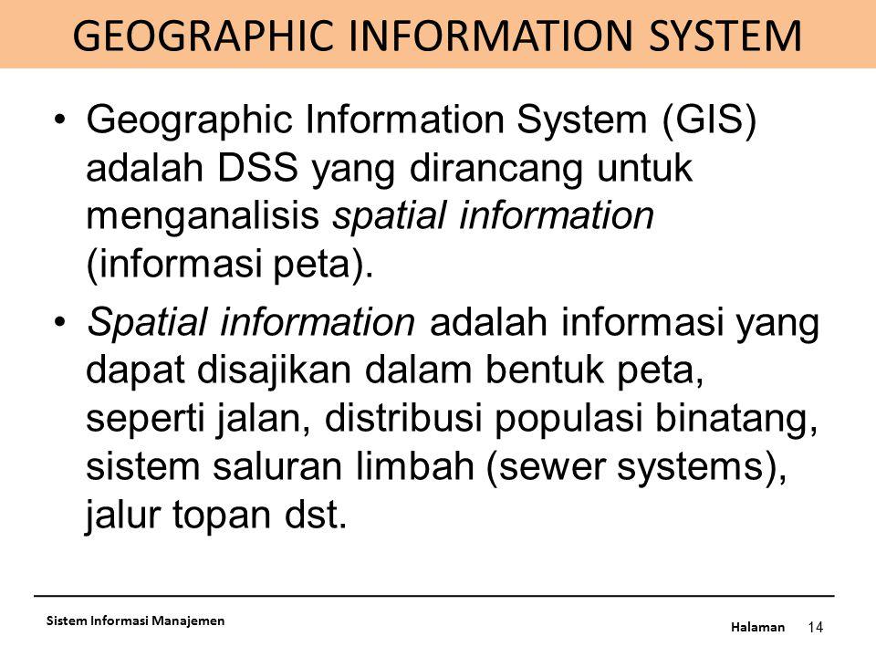 Halaman GEOGRAPHIC INFORMATION SYSTEM 14 Sistem Informasi Manajemen Geographic Information System (GIS) adalah DSS yang dirancang untuk menganalisis s