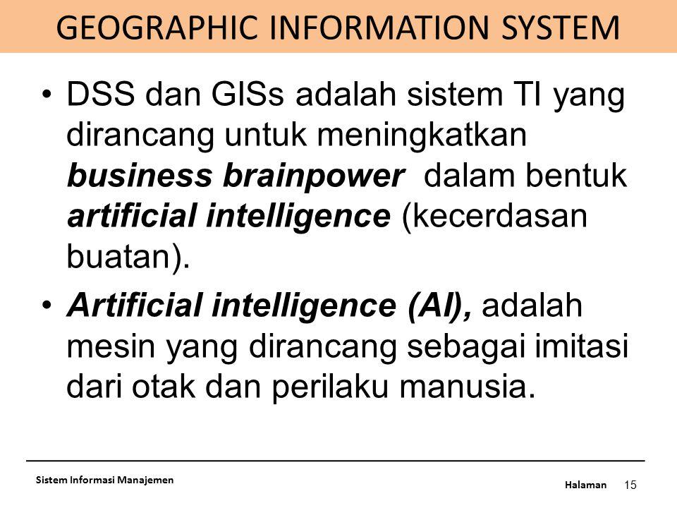 Halaman GEOGRAPHIC INFORMATION SYSTEM 15 Sistem Informasi Manajemen DSS dan GISs adalah sistem TI yang dirancang untuk meningkatkan business brainpowe