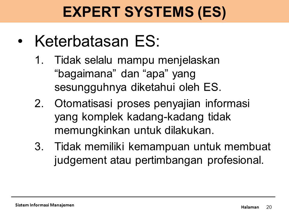 """Halaman 20 Sistem Informasi Manajemen Keterbatasan ES: 1.Tidak selalu mampu menjelaskan """"bagaimana"""" dan """"apa"""" yang sesungguhnya diketahui oleh ES. 2.O"""