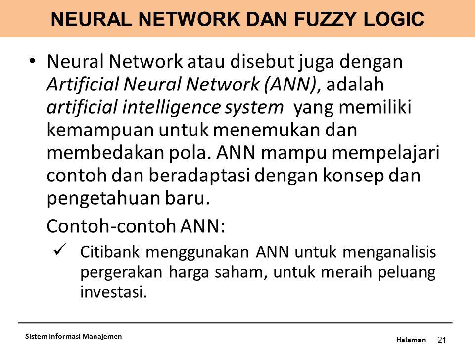 Halaman NEURAL NETWORK DAN FUZZY LOGIC 21 Sistem Informasi Manajemen Neural Network atau disebut juga dengan Artificial Neural Network (ANN), adalah a