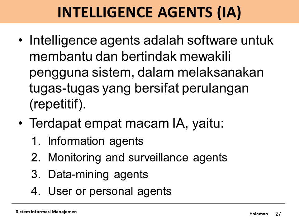Halaman INTELLIGENCE AGENTS (IA) 27 Sistem Informasi Manajemen Intelligence agents adalah software untuk membantu dan bertindak mewakili pengguna sist