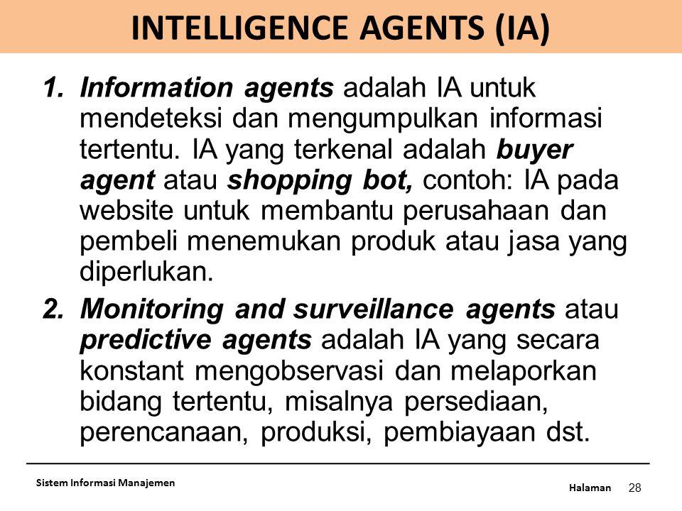 Halaman INTELLIGENCE AGENTS (IA) 28 Sistem Informasi Manajemen 1.Information agents adalah IA untuk mendeteksi dan mengumpulkan informasi tertentu. IA