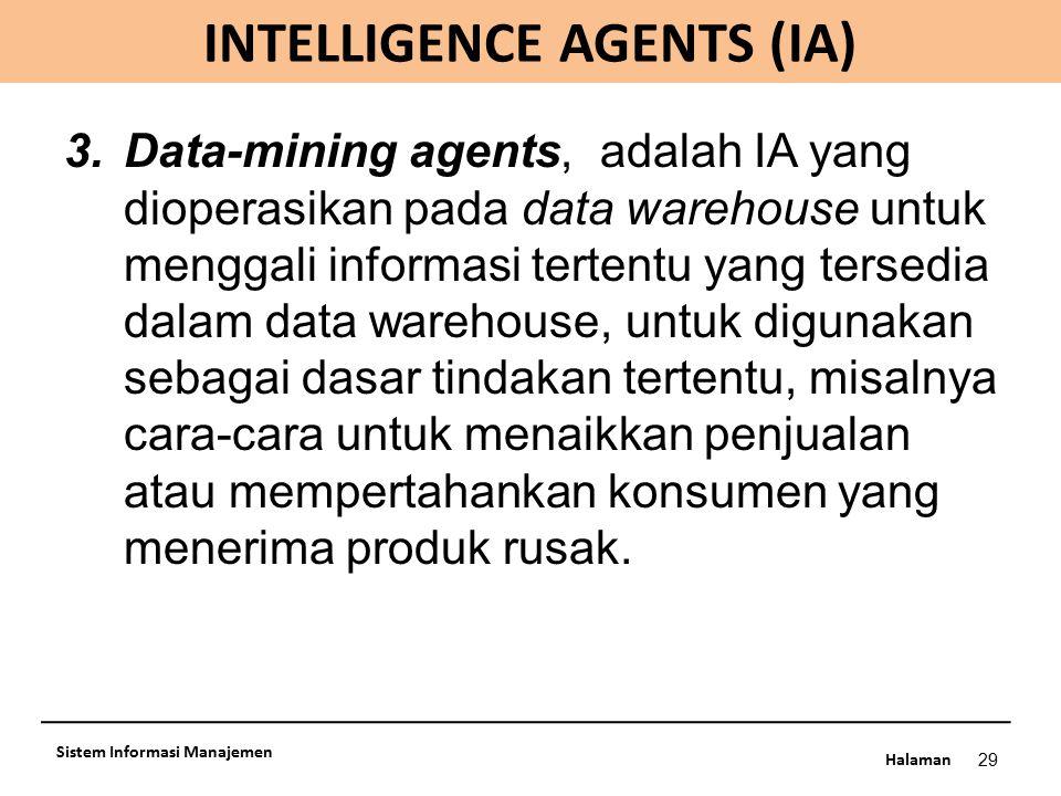 Halaman INTELLIGENCE AGENTS (IA) 29 Sistem Informasi Manajemen 3.Data-mining agents, adalah IA yang dioperasikan pada data warehouse untuk menggali in