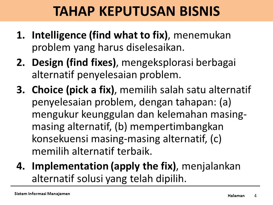 Halaman 4 Sistem Informasi Manajemen 1.Intelligence (find what to fix), menemukan problem yang harus diselesaikan. 2.Design (find fixes), mengeksplora