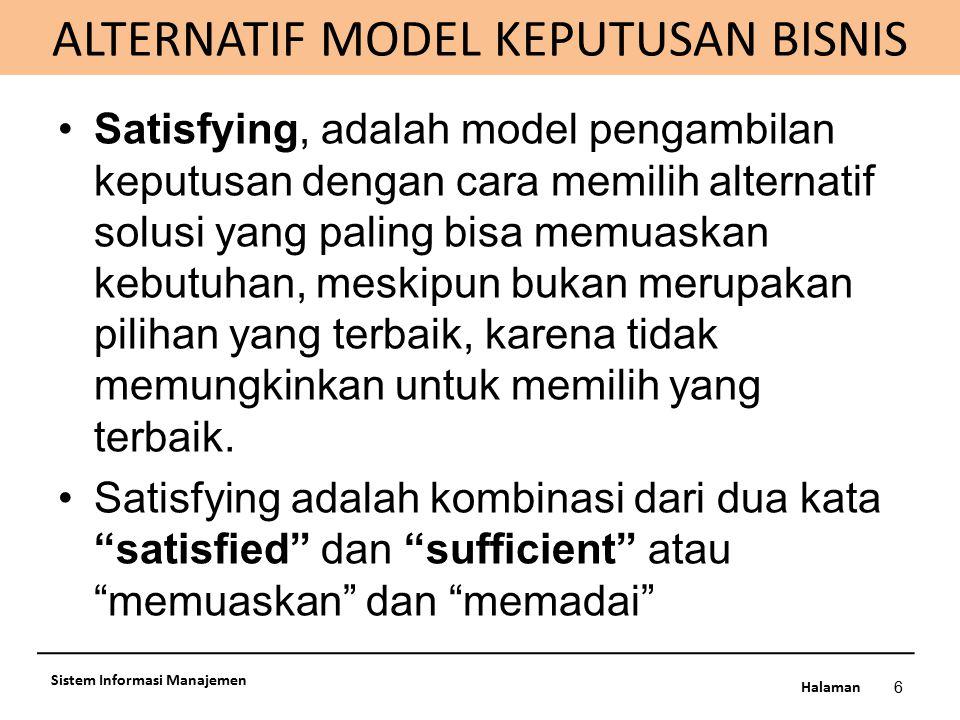 Halaman ALTERNATIF MODEL KEPUTUSAN BISNIS 6 Sistem Informasi Manajemen Satisfying, adalah model pengambilan keputusan dengan cara memilih alternatif s
