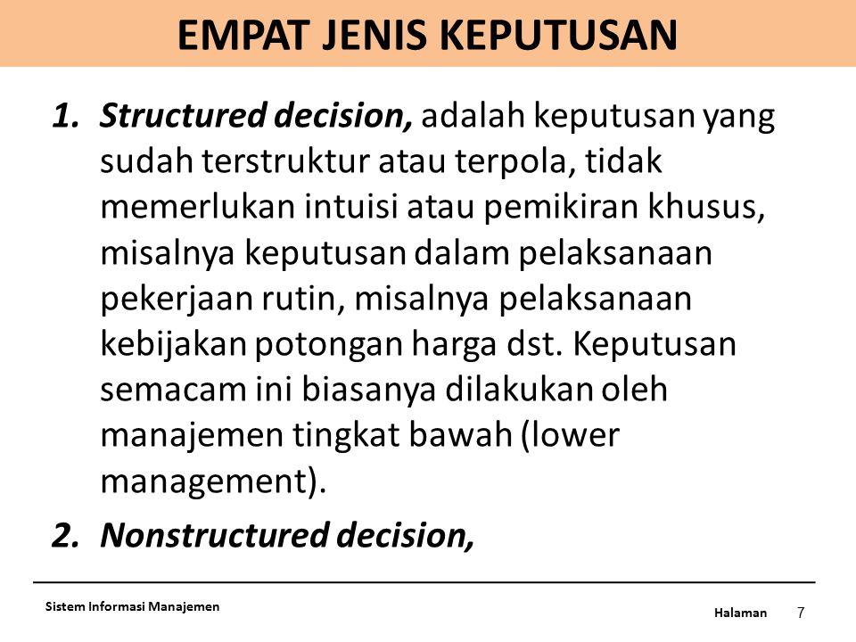 Halaman EMPAT JENIS KEPUTUSAN 7 Sistem Informasi Manajemen 1.Structured decision, adalah keputusan yang sudah terstruktur atau terpola, tidak memerluk