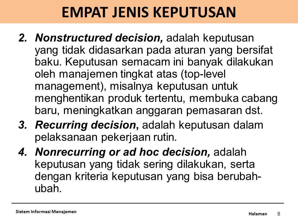 Halaman EMPAT JENIS KEPUTUSAN 8 Sistem Informasi Manajemen 2.Nonstructured decision, adalah keputusan yang tidak didasarkan pada aturan yang bersifat