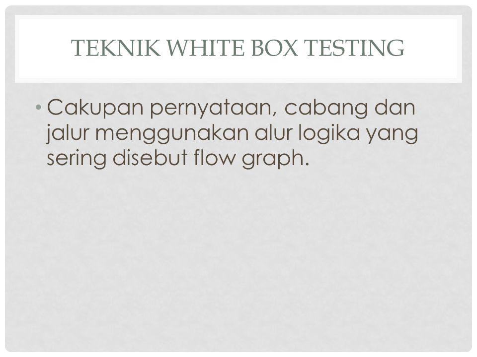 TEKNIK WHITE BOX TESTING Cakupan pernyataan, cabang dan jalur menggunakan alur logika yang sering disebut flow graph.