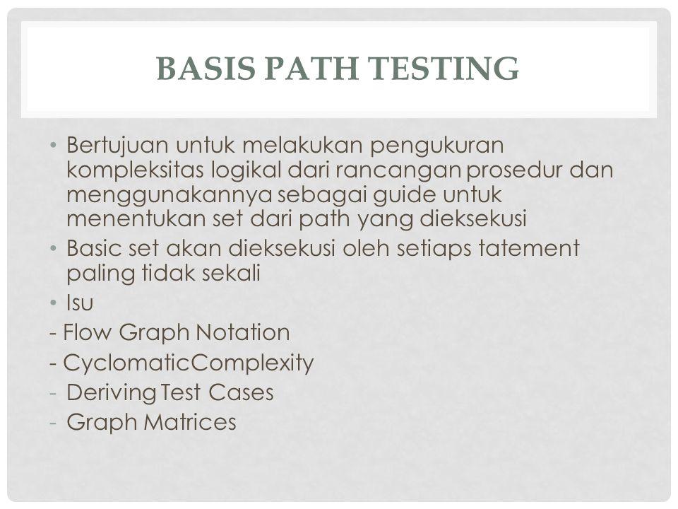 BASIS PATH TESTING Bertujuan untuk melakukan pengukuran kompleksitas logikal dari rancangan prosedur dan menggunakannya sebagai guide untuk menentukan
