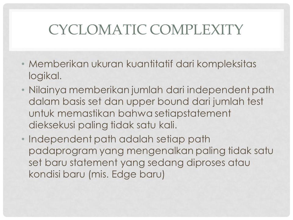 CYCLOMATIC COMPLEXITY Memberikan ukuran kuantitatif dari kompleksitas logikal. Nilainya memberikan jumlah dari independent path dalam basis set dan up