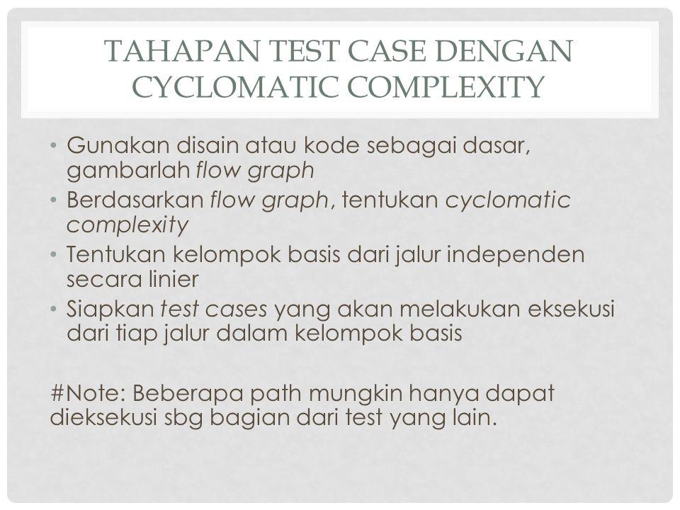 TAHAPAN TEST CASE DENGAN CYCLOMATIC COMPLEXITY Gunakan disain atau kode sebagai dasar, gambarlah flow graph Berdasarkan flow graph, tentukan cyclomati