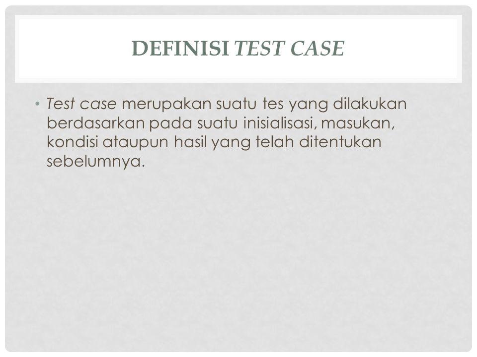 DEFINISI TEST CASE Test case merupakan suatu tes yang dilakukan berdasarkan pada suatu inisialisasi, masukan, kondisi ataupun hasil yang telah ditentu