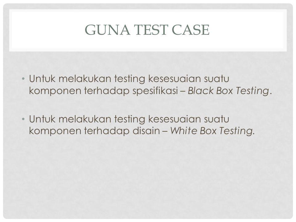 GUNA TEST CASE Untuk melakukan testing kesesuaian suatu komponen terhadap spesifikasi – Black Box Testing. Untuk melakukan testing kesesuaian suatu ko