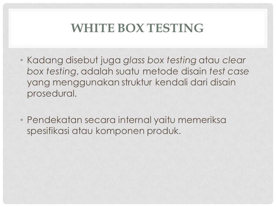 WHITE BOX TESTING Kadang disebut juga glass box testing atau clear box testing, adalah suatu metode disain test case yang menggunakan struktur kendali