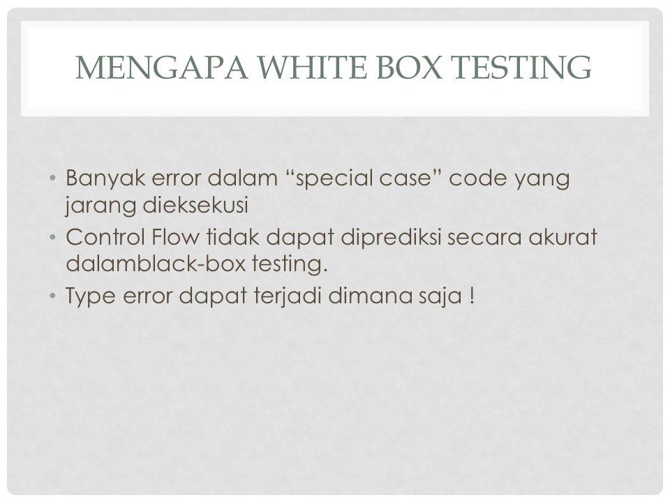 """MENGAPA WHITE BOX TESTING Banyak error dalam """"special case"""" code yang jarang dieksekusi Control Flow tidak dapat diprediksi secara akurat dalamblack-b"""